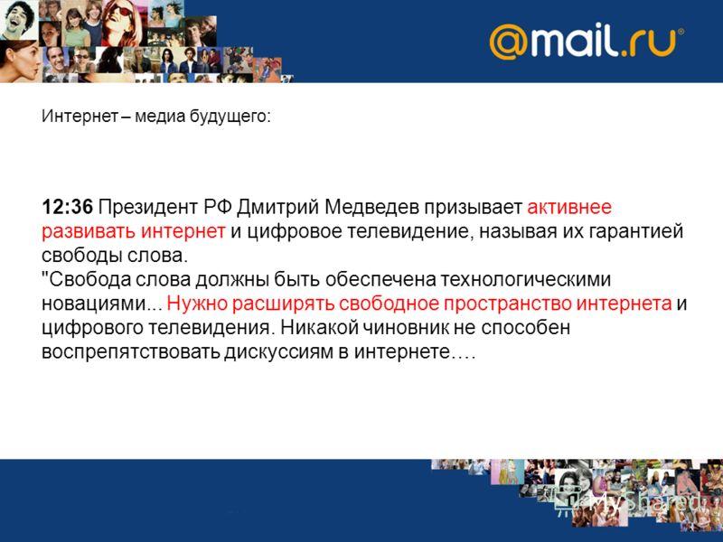 Интернет – медиа будущего: 12:36 Президент РФ Дмитрий Медведев призывает активнее развивать интернет и цифровое телевидение, называя их гарантией свободы слова.