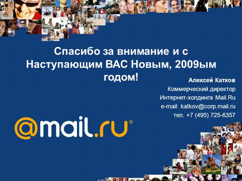 Спасибо за внимание и с Наступающим ВАС Новым, 2009ым годом! Алексей Катков Коммерческий директор Интернет-холдинга Mail.Ru e-mail: katkov@corp.mail.ru тел. +7 (495) 725-6357