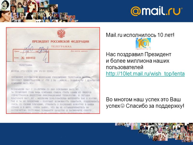 Mail.ru исполнилось 10 лет! Нас поздравил Президент и более миллиона наших пользователей http://10let.mail.ru/wish_top/lenta Во многом наш успех это Ваш успех Спасибо за поддержку!
