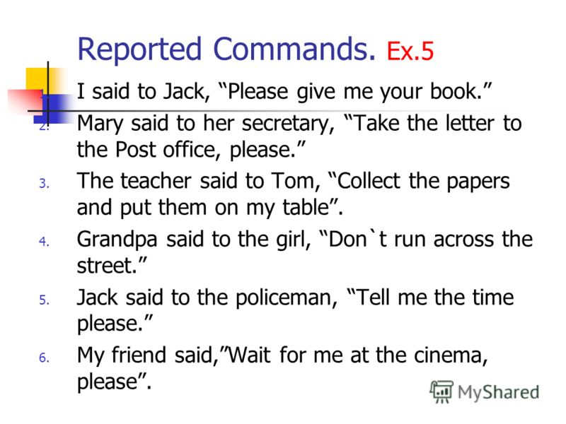 Reported Commands. Ex.5 1. I said to Jack, Please give me your book. 2. Mary said to her secretary, Take the letter to the Post office, please. 3. The teacher said to Tom, Collect the papers and put them on my table. 4. Grandpa said to the girl, Don`