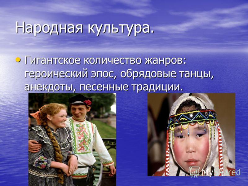 Народная культура. Гигантское количество жанров: героический эпос, обрядовые танцы, анекдоты, песенные традиции. Гигантское количество жанров: героический эпос, обрядовые танцы, анекдоты, песенные традиции.