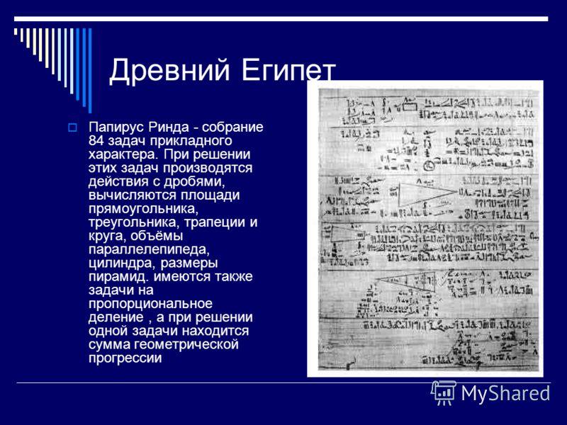 Древний Египет Папирус Ринда - собрание 84 задач прикладного характера. При решении этих задач производятся действия с дробями, вычисляются площади прямоугольника, треугольника, трапеции и круга, объёмы параллелепипеда, цилиндра, размеры пирамид. име