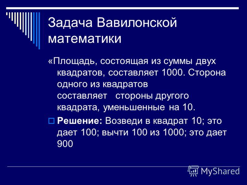 Задача Вавилонской математики «Площадь, состоящая из суммы двух квадратов, составляет 1000. Сторона одного из квадратов составляет стороны другого квадрата, уменьшенные на 10. Решение: Возведи в квадрат 10; это дает 100; вычти 100 из 1000; это дает 9