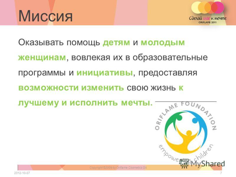 Миссия 72012-07-28 Copyright ©2009 by Oriflame Cosmetics SA Оказывать помощь детям и молодым женщинам, вовлекая их в образовательные программы и инициативы, предоставляя возможности изменить свою жизнь к лучшему и исполнить мечты.