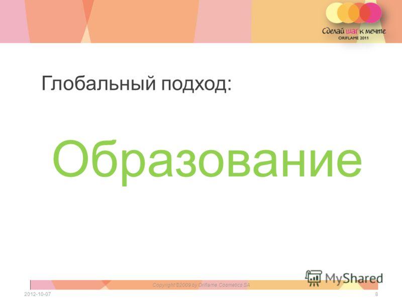 Образование 82012-07-28 Copyright ©2009 by Oriflame Cosmetics SA Глобальный подход: