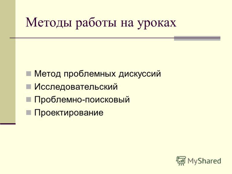 Методы работы на уроках Метод проблемных дискуссий Исследовательский Проблемно-поисковый Проектирование