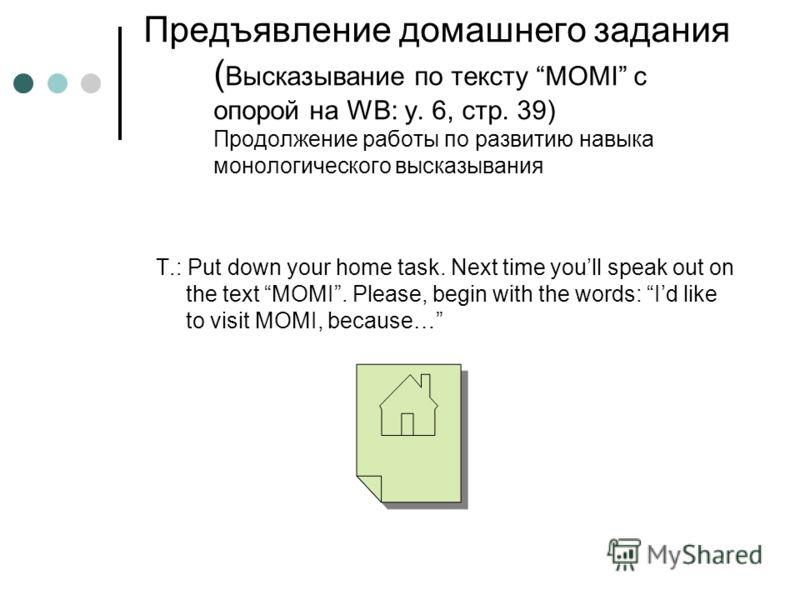 Предъявление домашнего задания ( Высказывание по тексту MOMI с опорой на WB: у. 6, стр. 39) Продолжение работы по развитию навыка монологического высказывания T.: Put down your home task. Next time youll speak out on the text MOMI. Please, begin with