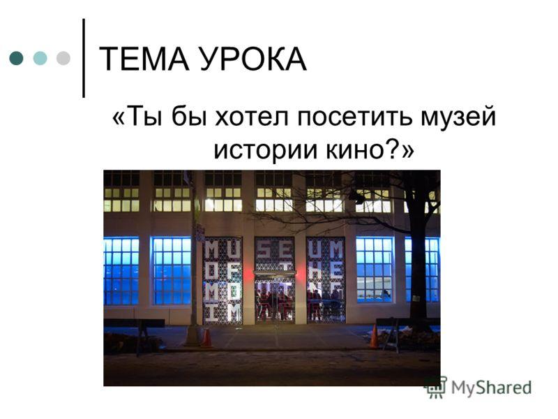 ТЕМА УРОКА «Ты бы хотел посетить музей истории кино?»