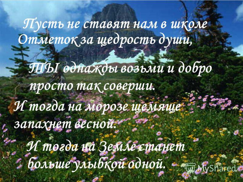 . Пусть не ставят нам в школе Отметок за щедрость души, ТЫ однажды возьми и добро просто так соверши. И тогда на морозе щемяще запахнет весной. И тогда на Земле станет больше улыбкой одной.