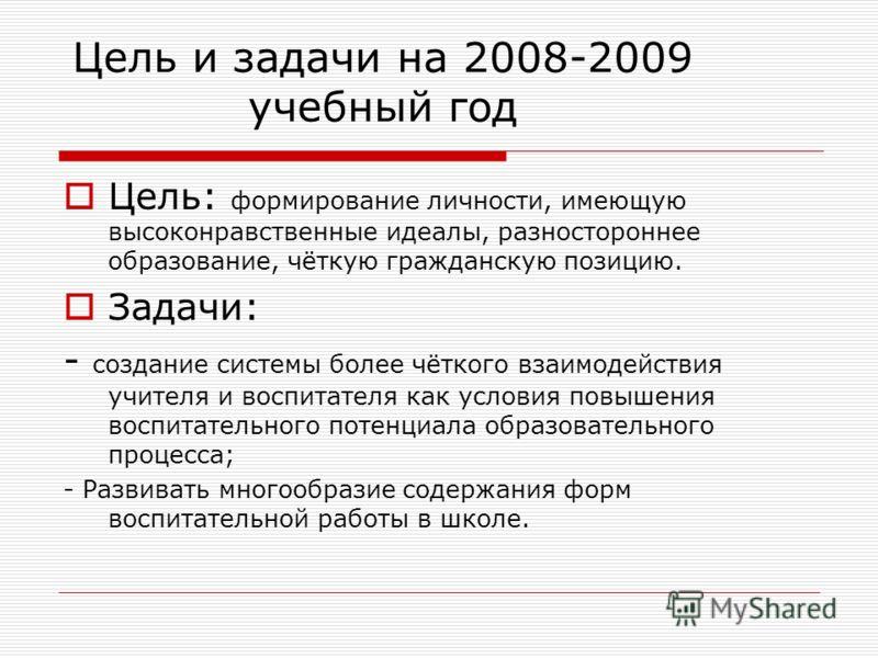 Цель и задачи на 2008-2009 учебный год Цель: формирование личности, имеющую высоконравственные идеалы, разностороннее образование, чёткую гражданскую позицию. Задачи: - создание системы более чёткого взаимодействия учителя и воспитателя как условия п
