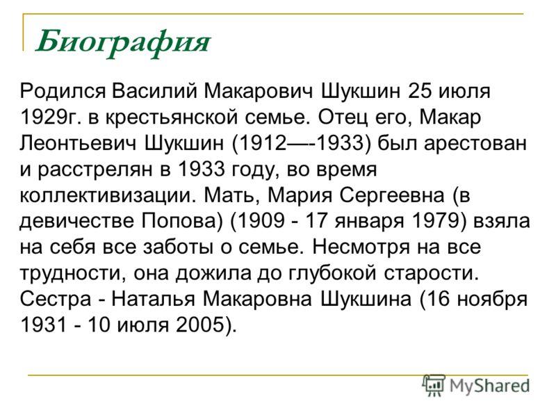 Биография Родился Василий Макарович Шукшин 25 июля 1929г. в крестьянской семье. Отец его, Макар Леонтьевич Шукшин (1912-1933) был арестован и расстрелян в 1933 году, во время коллективизации. Мать, Мария Сергеевна (в девичестве Попова) (1909 - 17 янв
