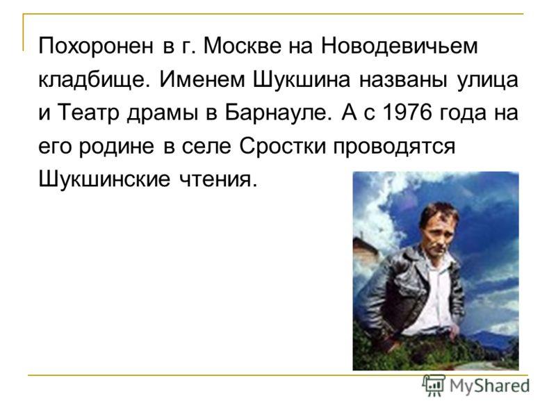 Похоронен в г. Москве на Новодевичьем кладбище. Именем Шукшина названы улица и Театр драмы в Барнауле. А с 1976 года на его родине в селе Сростки проводятся Шукшинские чтения.