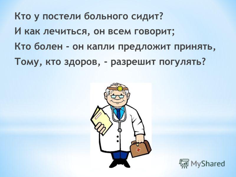 Кто у постели больного сидит? И как лечиться, он всем говорит; Кто болен - он капли предложит принять, Тому, кто здоров, - разрешит погулять?