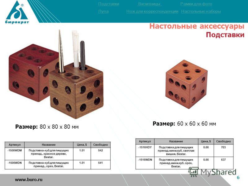 6 www.buro.ru АртикулНазваниеЦена, $Свободно -1516HDYПодставка для пишущих принад.мини.куб, светлая вишня, Bestar. 0.66703 -1516WDNПодставка для пишущих принад.мини.куб, орех, Bestar. 0.66637 Размер: 60 х 60 х 60 мм ПодставкиПодставки Визитницы Рамки
