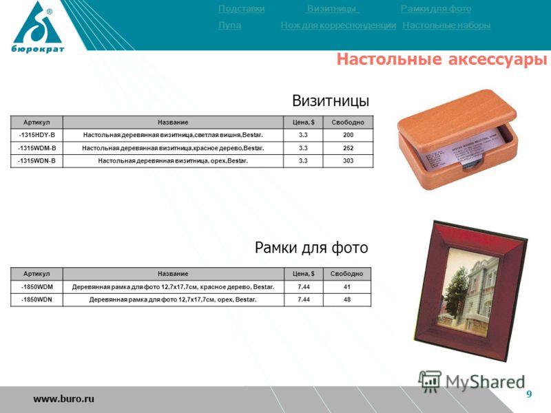 9 www.buro.ru Визитницы АртикулНазваниеЦена, $Свободно -1315HDY-BНастольная деревянная визитница,светлая вишня,Bestar.3.3200 -1315WDM-BНастольная деревянная визитница,красное дерево,Bestar.3.3252 -1315WDN-BНастольная деревянная визитница, орех,Bestar