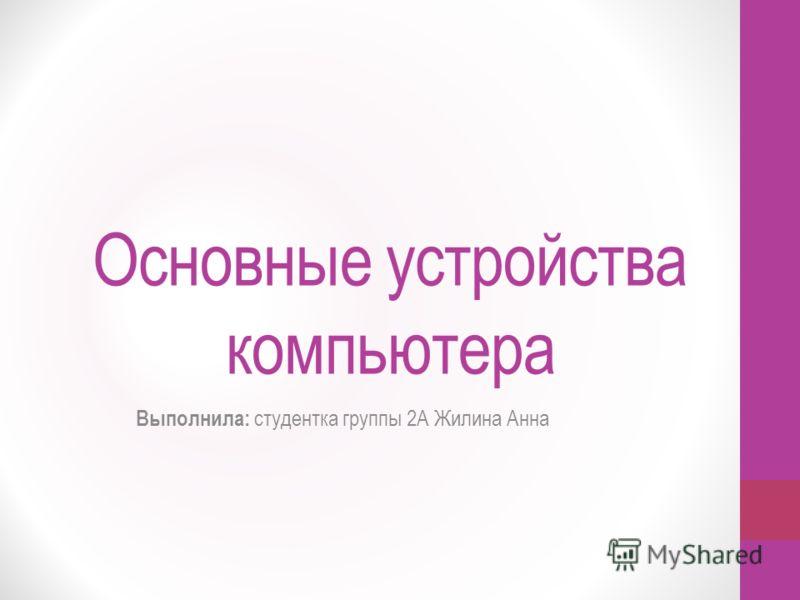 Основные устройства компьютера Выполнила: студентка группы 2А Жилина Анна