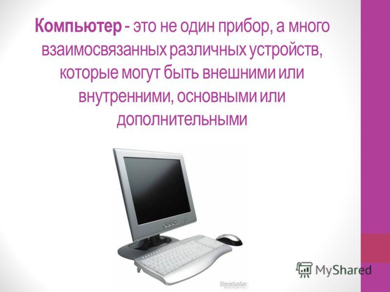 Компьютер - это не один прибор, а много взаимосвязанных различных устройств, которые могут быть внешними или внутренними, основными или дополнительными