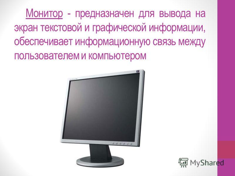 Монитор - предназначен для вывода на экран текстовой и графической информации, обеспечивает информационную связь между пользователем и компьютером