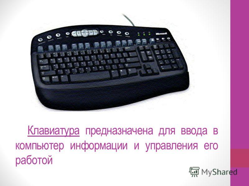 Клавиатура предназначена для ввода в компьютер информации и управления его работой
