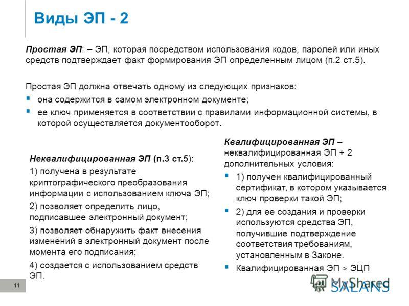 Виды ЭП - 2 11 Простая ЭП: – ЭП, которая посредством использования кодов, паролей или иных средств подтверждает факт формирования ЭП определенным лицом (п.2 ст.5). Простая ЭП должна отвечать одному из следующих признаков: она содержится в самом элект