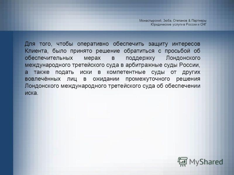 Монастырский, Зюба, Степанов & Партнеры Юридические услуги в России и СНГ Для того, чтобы оперативно обеспечить защиту интересов Клиента, было принято решение обратиться с просьбой об обеспечительных мерах в поддержку Лондонского международного трете