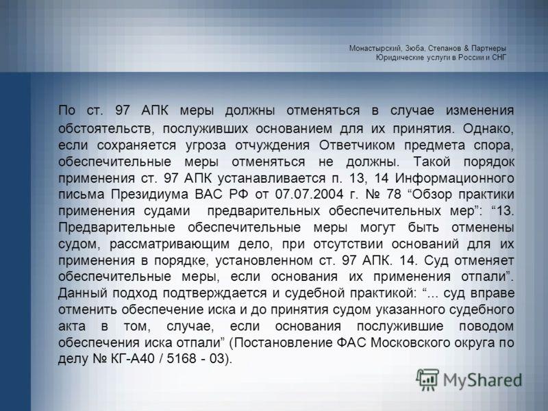 Монастырский, Зюба, Степанов & Партнеры Юридические услуги в России и СНГ По ст. 97 АПК меры должны отменяться в случае изменения обстоятельств, послуживших основанием для их принятия. Однако, если сохраняется угроза отчуждения Ответчиком предмета сп