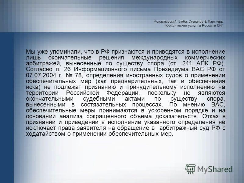Монастырский, Зюба, Степанов & Партнеры Юридические услуги в России и СНГ Мы уже упоминали, что в РФ признаются и приводятся в исполнение лишь окончательные решения международных коммерческих арбитражей, вынесенные по существу спора (ст. 241 АПК РФ).