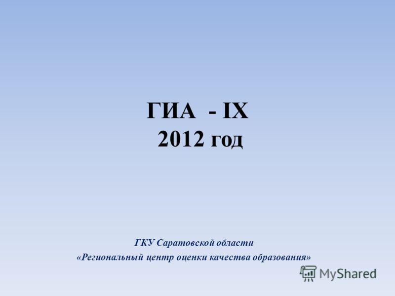 ГИА - IX 2012 год ГКУ Саратовской области «Региональный центр оценки качества образования»