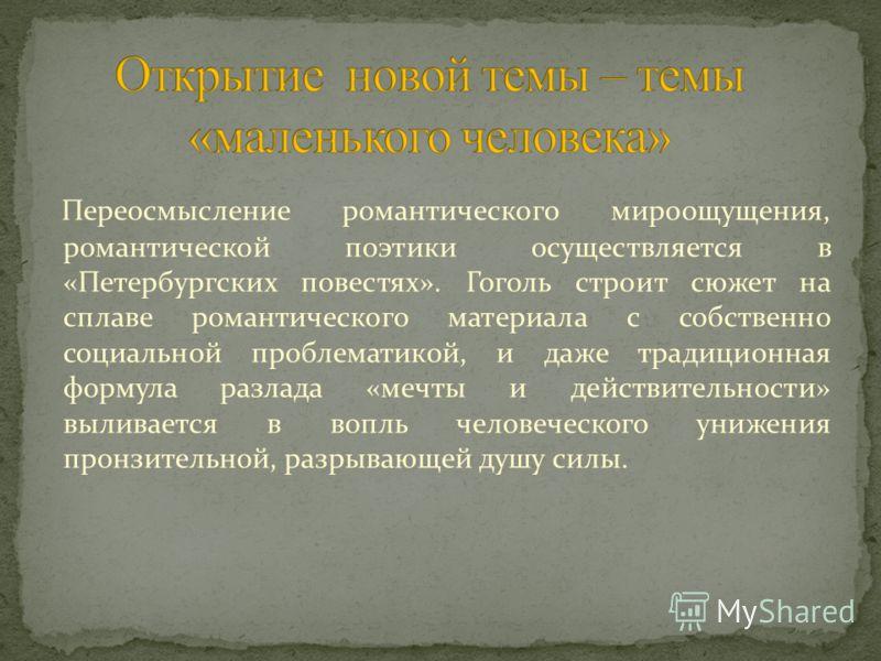 Переосмысление романтического мироощущения, романтической поэтики осуществляется в «Петербургских повестях». Гоголь строит сюжет на сплаве романтического материала с собственно социальной проблематикой, и даже традиционная формула разлада «мечты и де