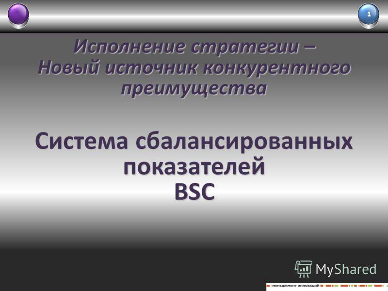 Исполнение стратегии – Новый источник конкурентного преимущества Система сбалансированных показателей BSC