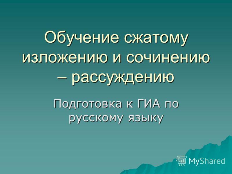 Обучение сжатому изложению и сочинению – рассуждению Подготовка к ГИА по русскому языку