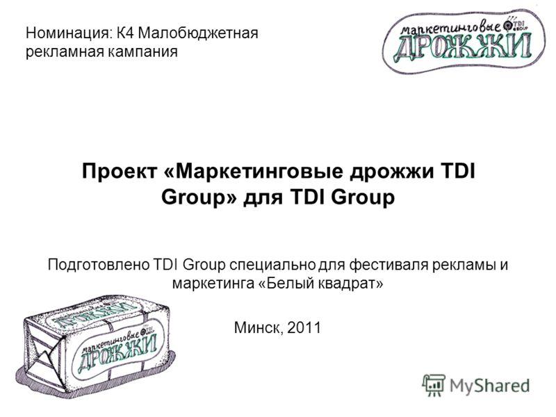 Проект «Маркетинговые дрожжи TDI Group» для TDI Group Подготовлено TDI Group специально для фестиваля рекламы и маркетинга «Белый квадрат» Минск, 2011 Номинация: К4 Малобюджетная рекламная кампания