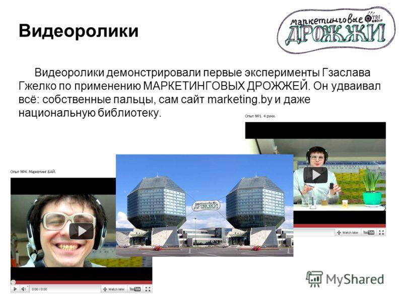 Видеоролики Видеоролики демонстрировали первые эксперименты Гзаслава Гжелко по применению МАРКЕТИНГОВЫХ ДРОЖЖЕЙ. Он удваивал всё: собственные пальцы, сам сайт marketing.by и даже национальную библиотеку.