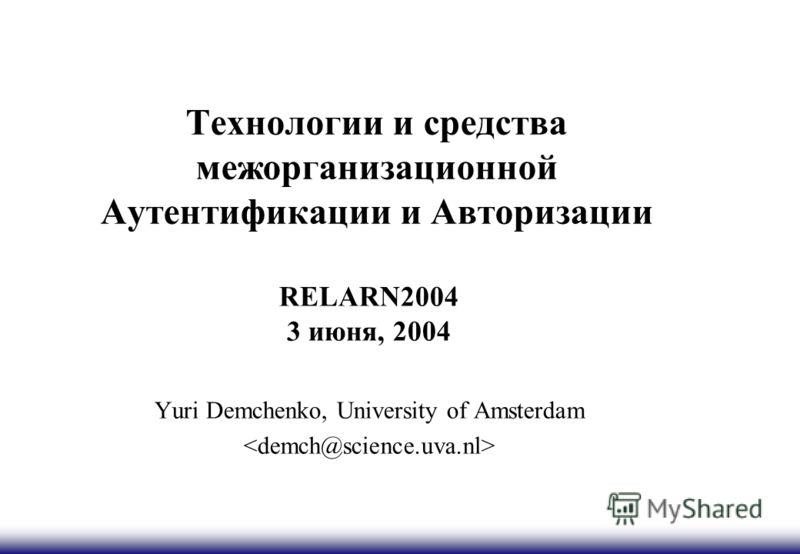 Технологии и средства межорганизационной Аутентификации и Авторизации RELARN2004 3 июня, 2004 Yuri Demchenko, University of Amsterdam