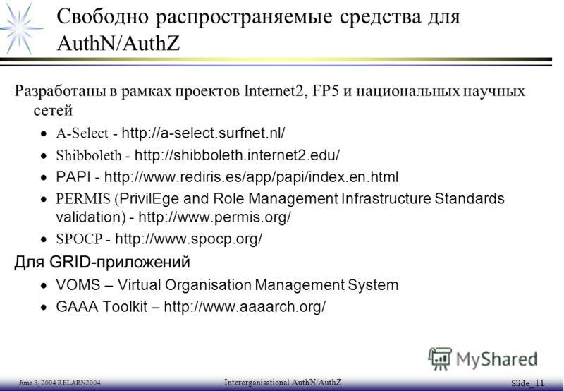 June 3, 2004 RELARN2004 Interorganisational AuthN/AuthZ Slide _11 Свободно распространяемые средства для AuthN/AuthZ Разработаны в рамках проектов Internet2, FP5 и национальных научных сетей A-Select - http://a-select.surfnet.nl/ Shibboleth - http://