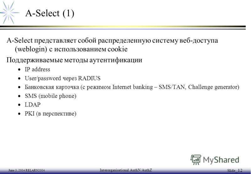 June 3, 2004 RELARN2004 Interorganisational AuthN/AuthZ Slide _12 A-Select (1) A-Select представляет собой распределенную систему веб-доступа (weblogin) с использованием cookie Поддерживаемые методы аутентификации IP address User/password через RADIU