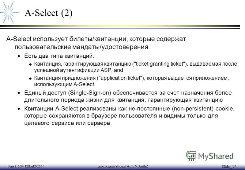 June 3, 2004 RELARN2004 Interorganisational AuthN/AuthZ Slide _14 A-Select (2) A-Select использует билеты/квитанции, которые содержат пользовательские мандаты/удостоверения. Есть два типа квитанций: u Квитанция, гарантирующая квитанцию (