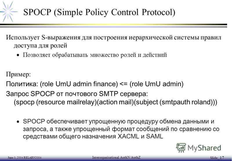 June 3, 2004 RELARN2004 Interorganisational AuthN/AuthZ Slide _17 SPOCP (Simple Policy Control Protocol) Использует S-выражения для построения иерархической системы правил доступа для ролей Позволяет обрабатывать множество ролей и действий Пример: По