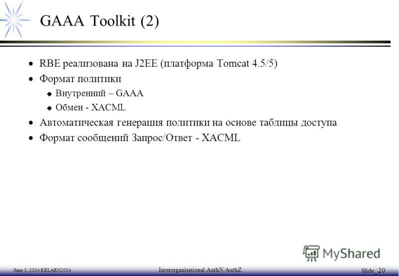 June 3, 2004 RELARN2004 Interorganisational AuthN/AuthZ Slide _20 GAAA Toolkit (2) RBE реализована на J2EE (платформа Tomcat 4.5/5) Формат политики u Внутренний – GAAA u Обмен - XACML Автоматическая генерация политики на основе таблицы доступа Формат