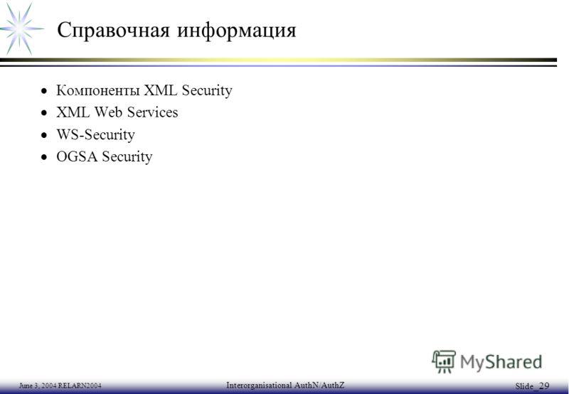 June 3, 2004 RELARN2004 Interorganisational AuthN/AuthZ Slide _29 Справочная информация Компоненты XML Security XML Web Services WS-Security OGSA Security