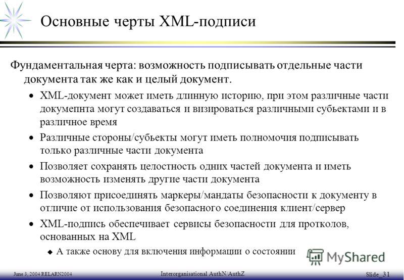 June 3, 2004 RELARN2004 Interorganisational AuthN/AuthZ Slide _31 Основные черты XML-подписи Фундаментальная черта: возможность подписывать отдельные части документа так же как и целый документ. XML-документ может иметь длинную историю, при этом разл