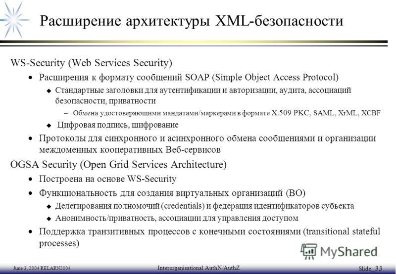 June 3, 2004 RELARN2004 Interorganisational AuthN/AuthZ Slide _33 Расширение архитектуры XML-безопасности WS-Security (Web Services Security) Расширения к формату сообщений SOAP (Simple Object Access Protocol) u Стандартные заголовки для аутентификац