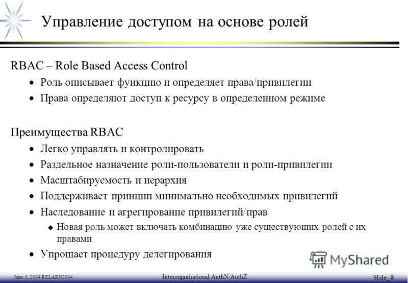 June 3, 2004 RELARN2004 Interorganisational AuthN/AuthZ Slide _8 Управление доступом на основе ролей RBAC – Role Based Access Control Роль описывает функцию и определяет права/привилегии Права определяют доступ к ресурсу в определенном режиме Преимущ