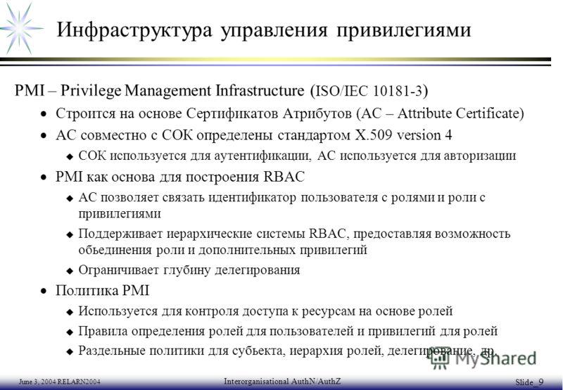 June 3, 2004 RELARN2004 Interorganisational AuthN/AuthZ Slide _9 Инфраструктура управления привилегиями PMI – Privilege Management Infrastructure ( ISO/IEC 10181-3 ) Строится на основе Сертификатов Атрибутов (AC – Attribute Certificate) АС совместно
