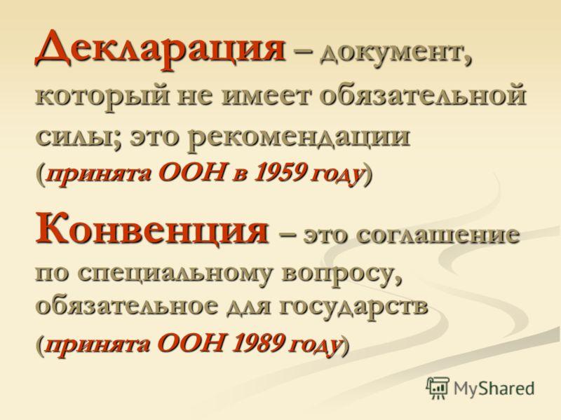 Декларация – документ, который не имеет обязательной силы; это рекомендации (принята ООН в 1959 году) Конвенция – это соглашение по специальному вопросу, обязательное для государств ( принята ООН 1989 году )
