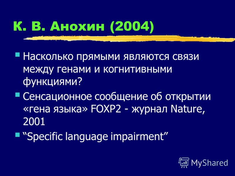 К. В. Анохин (2004) Насколько прямыми являются связи между генами и когнитивными функциями? Сенсационное сообщение об открытии «гена языка» FOXP2 - журнал Nature, 2001 Specific language impairment