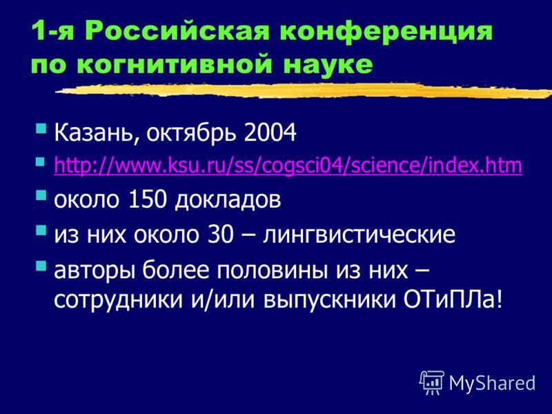 1-я Российская конференция по когнитивной науке Казань, октябрь 2004 http://www.ksu.ru/ss/cogsci04/science/index.htm около 150 докладов из них около 30 – лингвистические авторы более половины из них – сотрудники и/или выпускники ОТиПЛа!