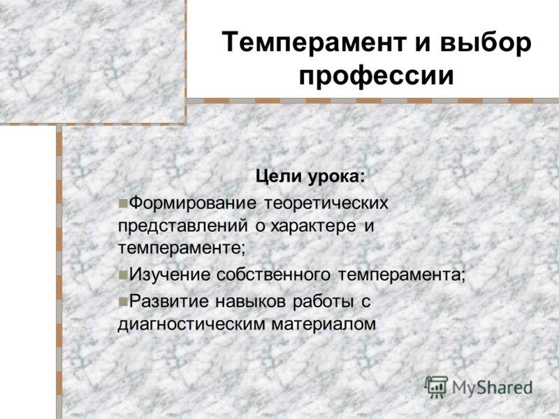 Темперамент и выбор профессии Цели урока: Формирование теоретических представлений о характере и темпераменте; Изучение собственного темперамента; Развитие навыков работы с диагностическим материалом