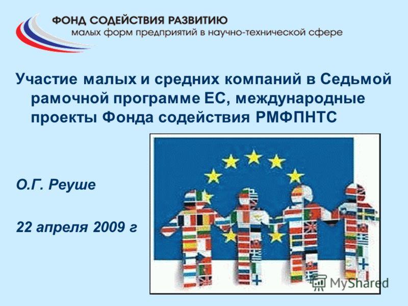 Участие малых и средних компаний в Седьмой рамочной программе ЕС, международные проекты Фонда содействия РМФПНТС О.Г. Реуше 22 апреля 2009 г
