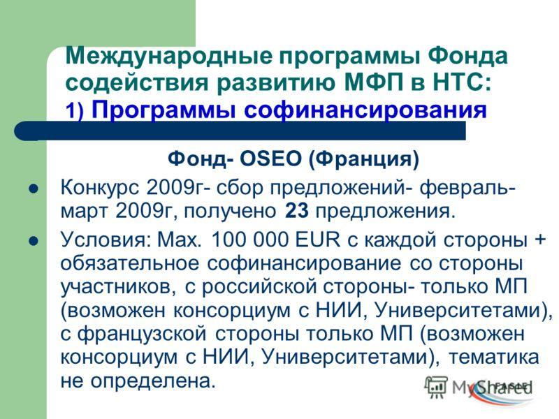 Международные программы Фонда содействия развитию МФП в НТС: 1) Программы софинансирования Фонд- OSEO (Франция) Конкурс 2009г- сбор предложений- февраль- март 2009г, получено 23 предложения. Условия: Max. 100 000 EUR c каждой стороны + обязательное с
